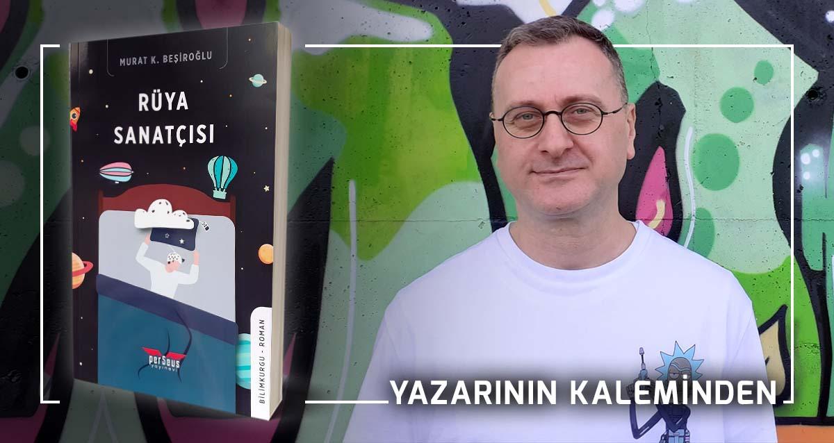 Rüya Sanatçısı - Murat K. Beşiroğlu | Yazarının Kaleminden