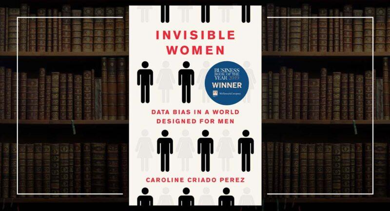 Invisible Women: Data Bias In A World Designed For Men - Caroline Criado-Perez