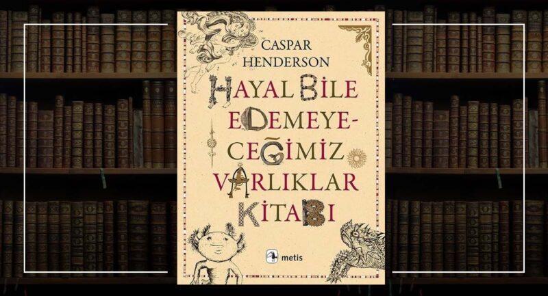 Hayal Bile Edemeyeceğimiz Varlıklar Kitabı - Caspar Henderson