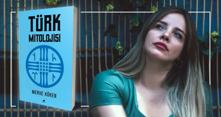 Türk Mitolojisi - Merve Köken | Yazarının Kaleminden