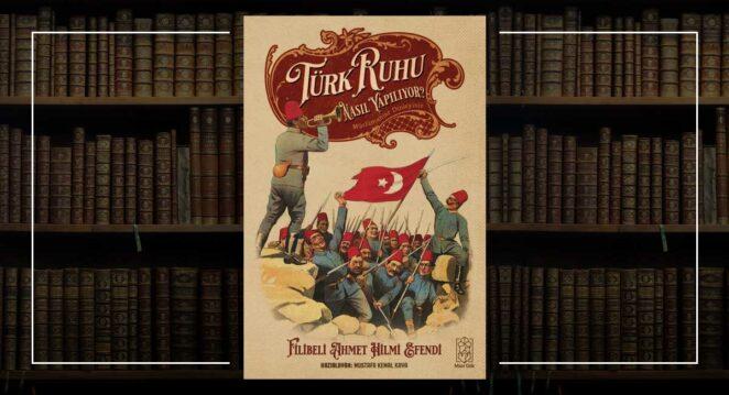 Türk Ruhu Nasıl Yapılıyor? Filibeli Ahmed Hilmi