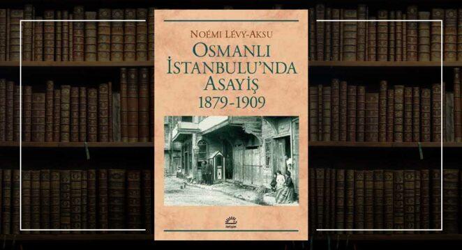 """""""Osmanlı İstanbulu'nda Asayiş 1879-1909"""" – Noemi Levy-Aksu Kabadayılar tarihi"""