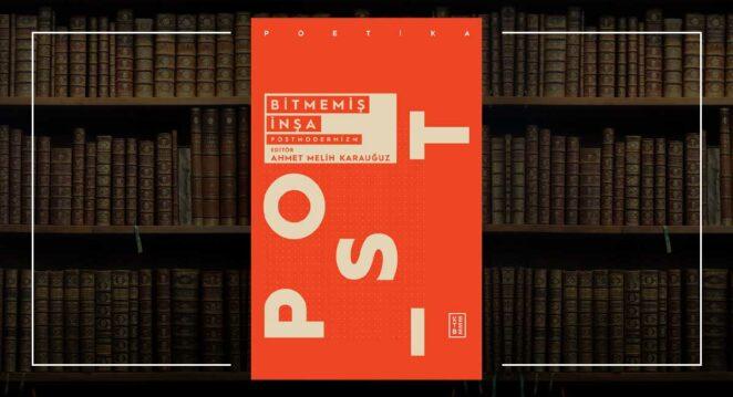 Bitmemiş İnşa: Postmodernizm - Ahmet Melih Karauğuz