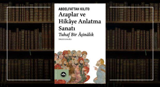 Araplar ve Hikâye Anlatma Sanatı Tuhaf Bir Âşinalık - Abdelfattah Kilito