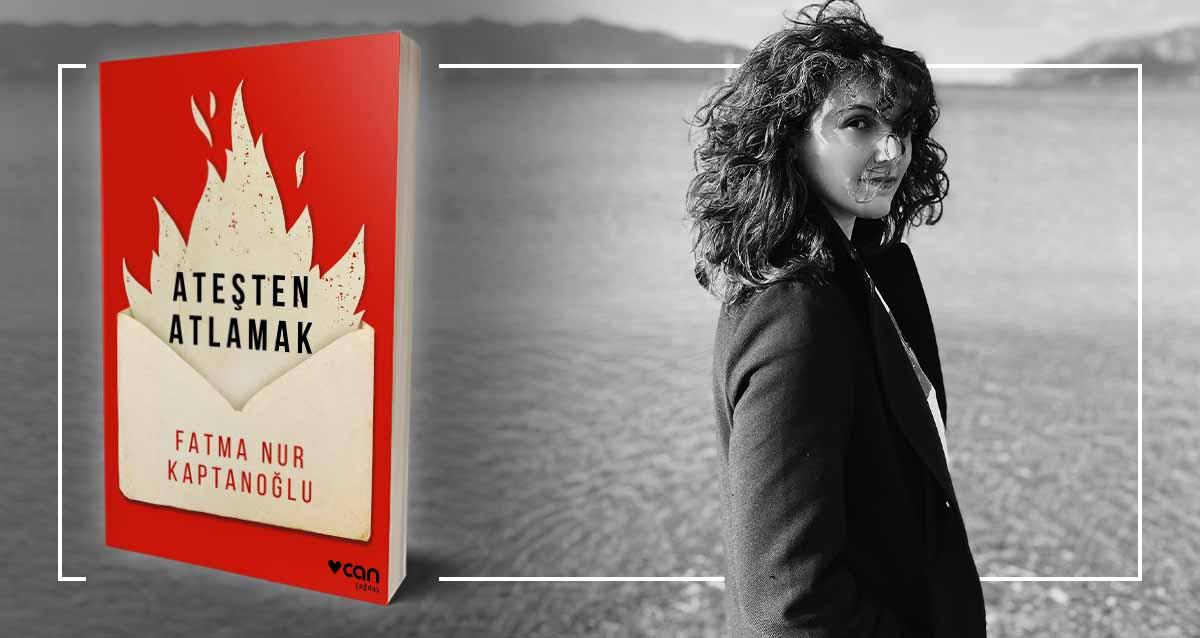 Ateşten Atlamak - Fatma Nur Kaptanoğlu   Yazarının Kaleminden