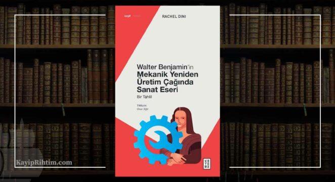 Walter Benjamin'in Mekanik Yeniden Üretim Çağında Sanat Eseri - Rachel Dini